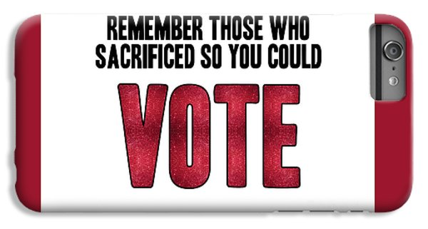 Remember Those Who Sacrificed So You Could Vote IPhone 6s Plus Case