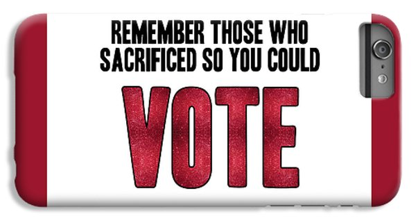 Remember Those Who Sacrificed So You Could Vote IPhone 6s Plus Case by Liesl Marelli