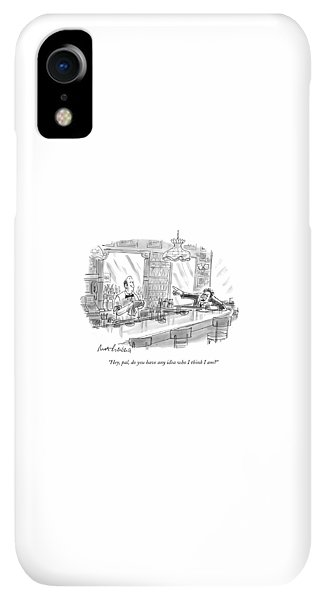 Bar iPhone XR Case - Hey, Pal, Do You Have Any Idea Who I Think I Am? by Mort Gerberg