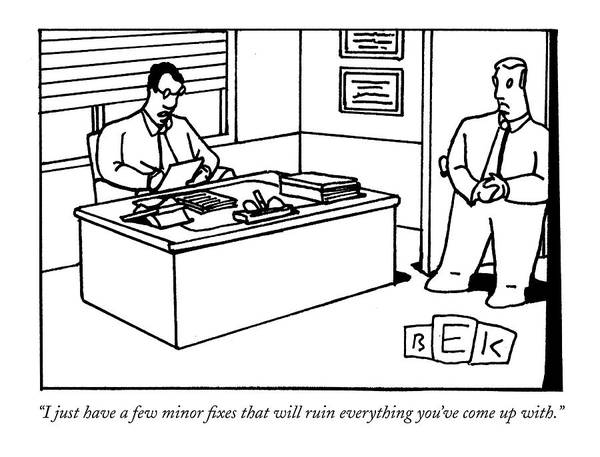 Management Drawing - I Just Have A Few Minor Fixes That Will Ruin by Bruce Eric Kaplan