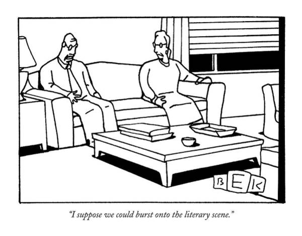 May 30th Drawing - I Suppose We Could Burst Onto The Literary Scene by Bruce Eric Kaplan