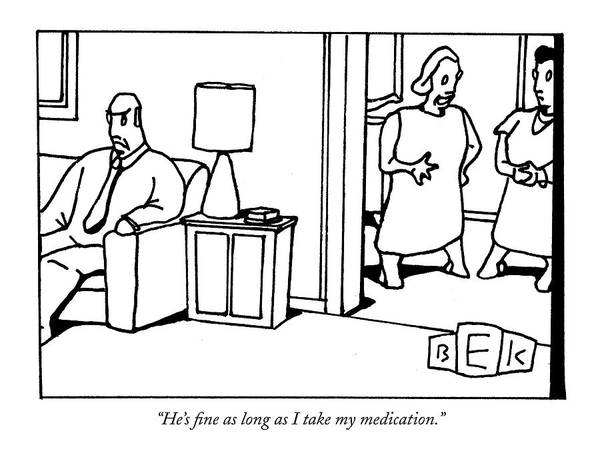 Medicine Drawing - He's Fine As Long As I Take My Medication by Bruce Eric Kaplan