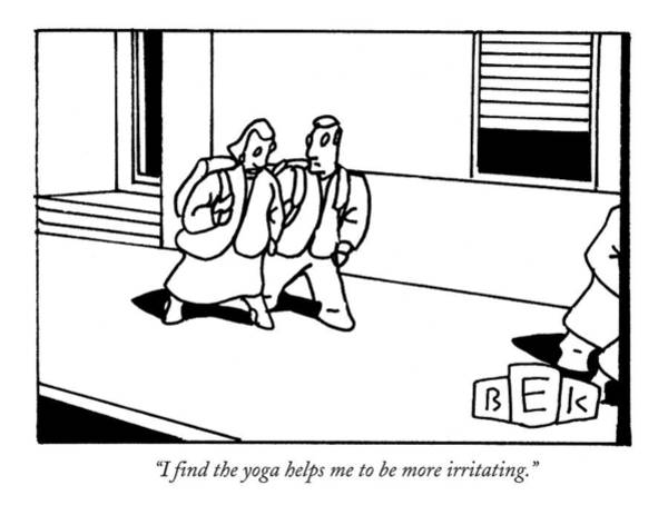 Yoga Drawing - I Find The Yoga Helps Me To Be More Irritating by Bruce Eric Kaplan