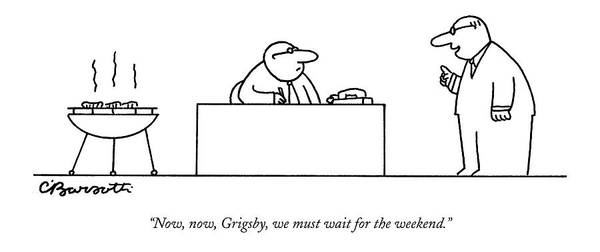 September 5th Drawing - Now, Now, Grigsby, We Must Wait For The Weekend by Charles Barsotti
