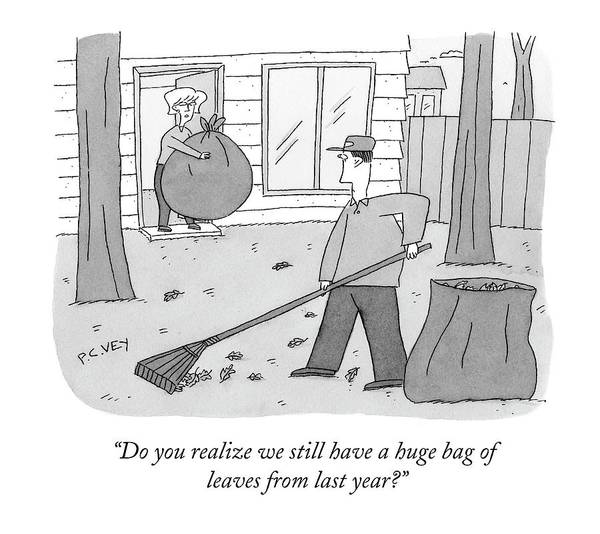 Rake Drawing - Do You Realize We Still Have A Huge Bag Of Leaves by Peter C. Vey
