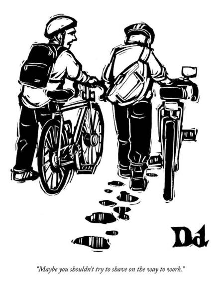 Bicyclist Wall Art - Drawing - Maybe You Shouldn't Try To Shave On The Way by Drew Dernavich