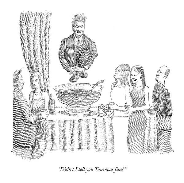 Parties Drawing - Didn't I Tell You Tom Was Fun? by Paul Noth