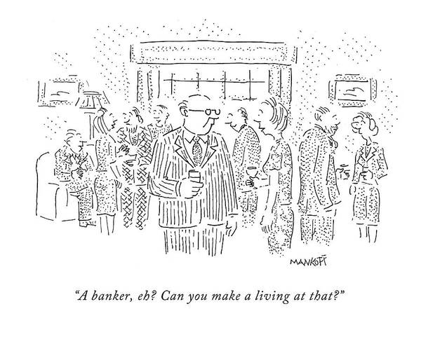 Financial Crisis Wall Art - Drawing - A Banker, Eh? Can You Make A Living At That? by Robert Mankoff