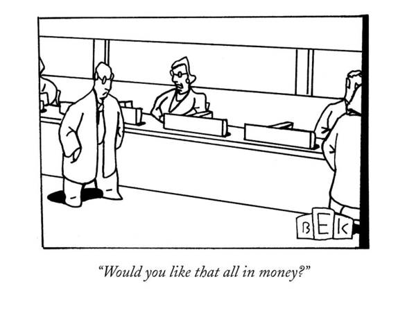Bank Drawing - Would You Like That All In Money? by Bruce Eric Kaplan