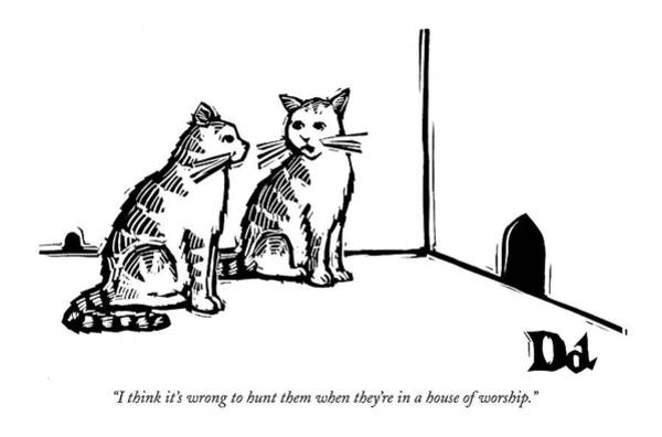 Cats Drawing - I Think It's Wrong To Hunt Them When They're by Drew Dernavich