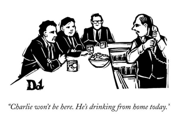 Home Drawing - Charlie Won't Be Here. He's Drinking From Home by Drew Dernavich