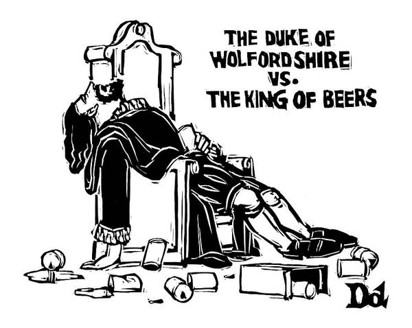 Olden Day Drawing - The Duke Of Wolfordshire Vs. The King Of Beers by Drew Dernavich