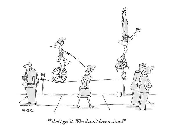 April 21st Drawing - I Don't Get It. Who Doesn't Love A Circus? by Jack Ziegler