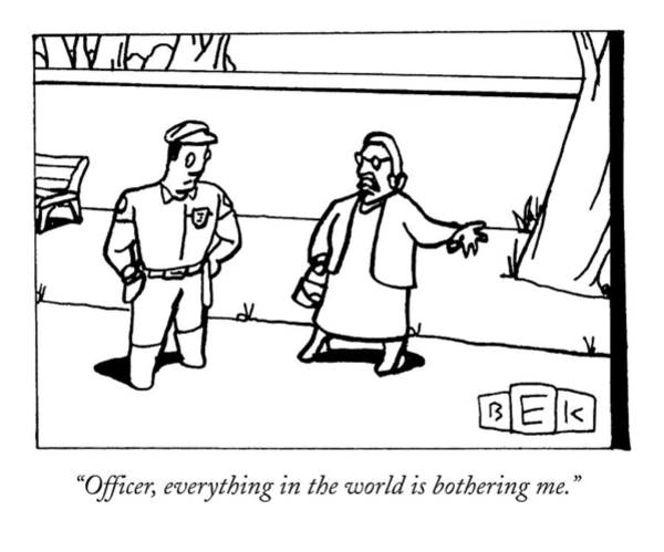 Annoying Drawing - Officer, Everything In The World Is Bothering Me by Bruce Eric Kaplan