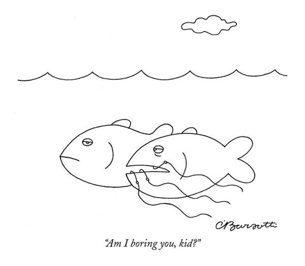 Hook Drawing - Am I Boring by Charles Barsotti