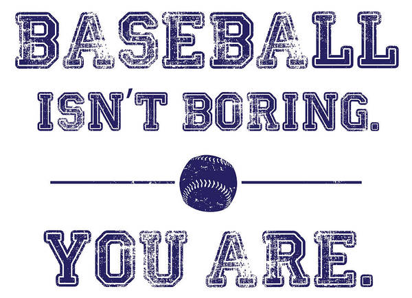Baseball Isn't Boring. You Are Art Print by The Heckler