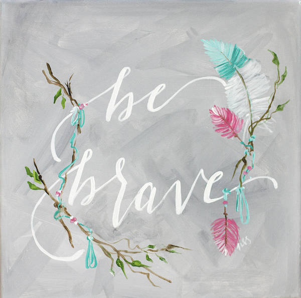 Wall Art - Painting - Be Brave by Molly Susan Strong