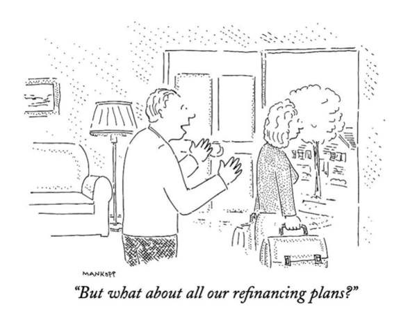 Wall Art - Drawing - But What About All Our Refinancing Plans? by Robert Mankoff