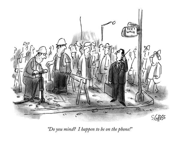 November 25th Drawing - Do You Mind?  I Happen To Be On The Phone! by Sam Gross