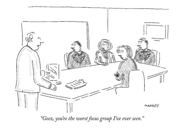 Actually Drawing - Geez, You're The Worst Focus Group I've Ever Seen by Robert Mankoff
