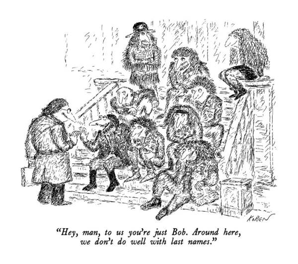 Stoop Drawing - Hey, Man, To Us You're Just Bob.  Around Here by Edward Koren