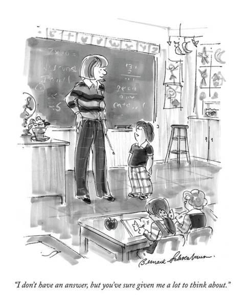 Teacher Drawing - I Don't Have An Answer by Bernard Schoenbaum