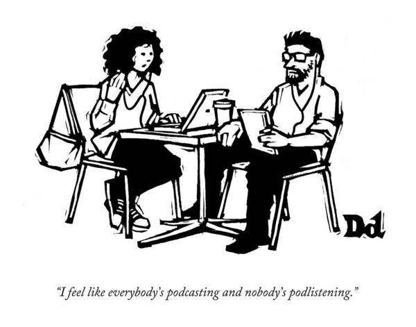Cafe Drawing - I Feel Like Everybody's Podcasting And Nobody's by Drew Dernavich