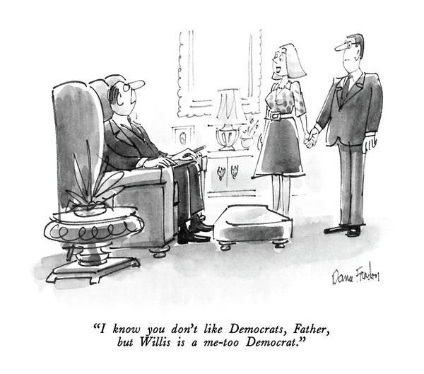 Democrats Drawing - I Know You Don't Like Democrats by Dana Fradon