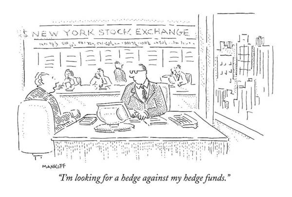 Wall Art - Drawing - I'm Looking For A Hedge Against My Hedge Funds by Robert Mankoff