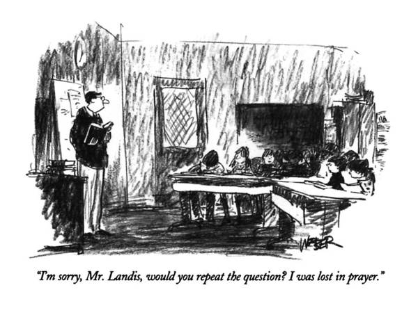 Teacher Drawing - I'm Sorry, Mr. Landis, Would You Repeat by Robert Weber