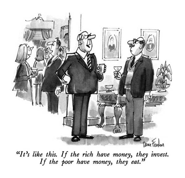 Rich Drawing - It's Like This. If The Rich Have Money by Dana Fradon