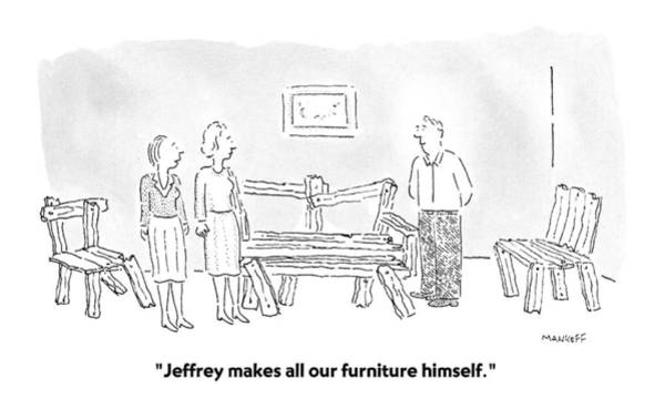 Wall Art - Drawing - Jeffrey Makes All Our Furniture Himself by Robert Mankoff