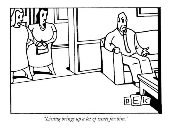 Insecurity Drawing - Living Brings Up A Lot Of Issues For Him by Bruce Eric Kaplan