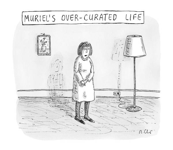 Interior Drawing - Muriel's Over-curated Life A Woman Stands by Roz Chast