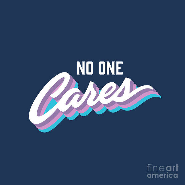 Wall Art - Digital Art - No One Cares Brush Lettered Funny by Tortuga