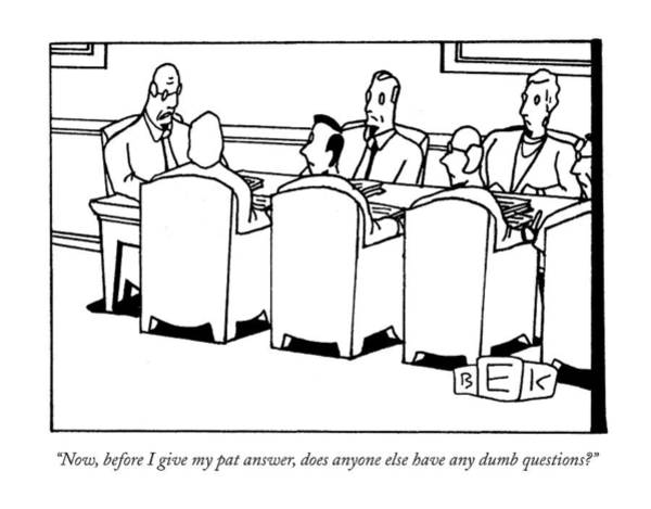 Chairman Of The Board Drawing - Now, Before I Give My Pat Answer, Does Anyone by Bruce Eric Kaplan