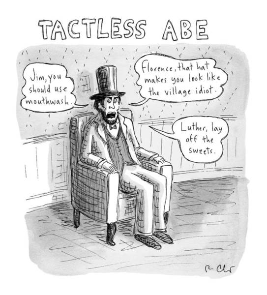 Abe Lincoln Drawing - Tactless Abe -- Abraham Lincoln Makes Rude by Roz Chast