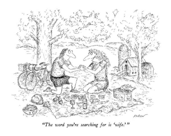 Marriage Proposal Drawing - The Word You're Searching For Is 'wife.' by Edward Koren