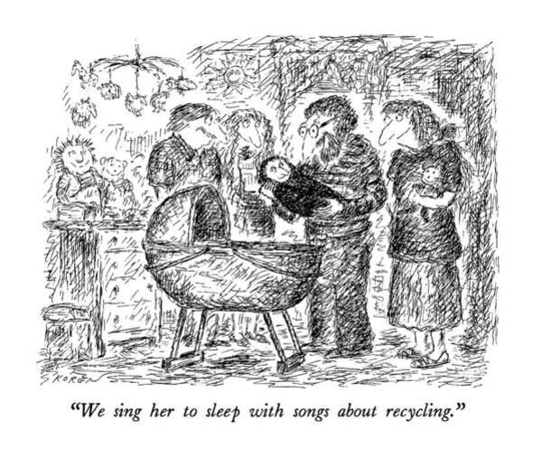 Recycling Drawing - We Sing Her To Sleep With Songs About Recycling by Edward Koren