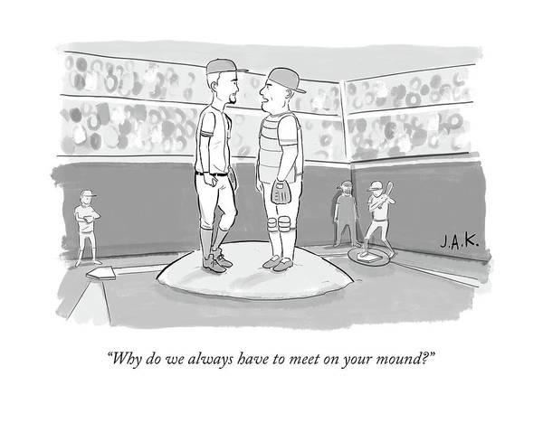 Pitchers Drawing - Why Do We Always Have To Meet On Your Mound? by Jason Adam Katzenstein