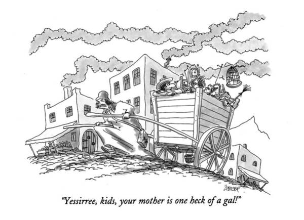 Cart Drawing - Yessirree, Kids, Your Mother Is One Heck Of A Gal! by Jack Ziegler