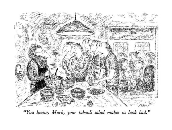 Salad Drawing - You Know, Mark, Your Tabouli Salad Makes Us Look by Edward Koren