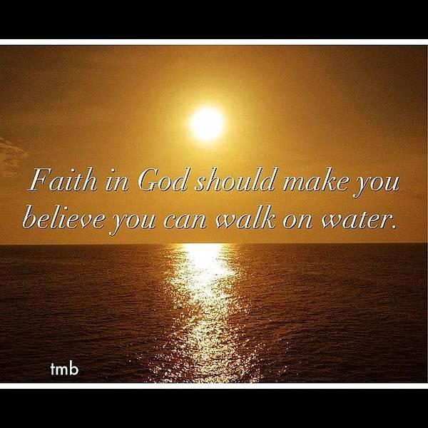 Spiritual Wall Art - Photograph - Faith In God Should Make You  Believe You Can Walk On Water by Tawanda Baitmon