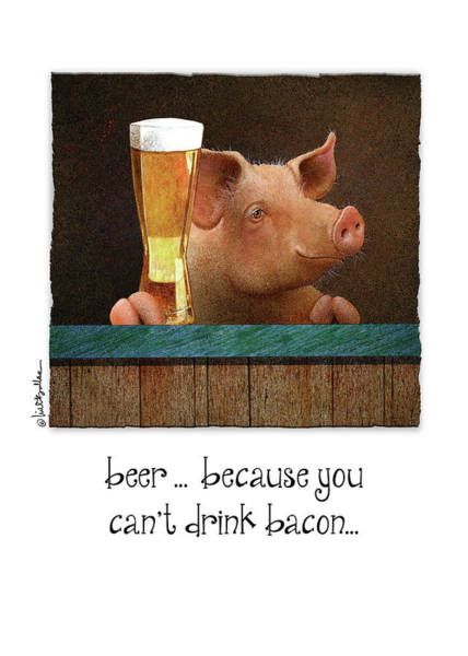 Wall Art - Painting - Beer ... Because You Can't Drink Bacon... by Will Bullas