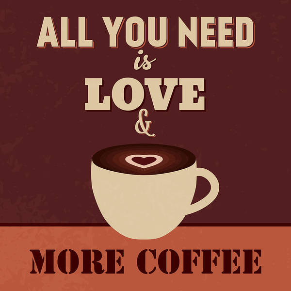 Wall Art - Digital Art - All You Need Is Love And More Coffee by Naxart Studio