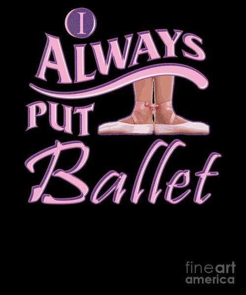 Spoken For Digital Art - Always Put Ballet First Position Ballet Dance by Henry B