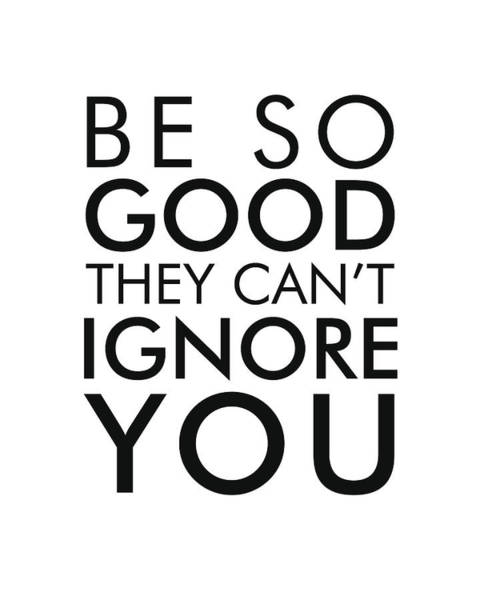 Wall Art - Mixed Media - Be So Good They Can't Ignore You - Minimalist Print - Typography - Quote Poster by Studio Grafiikka