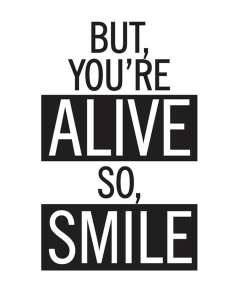 Smile Mixed Media - But You're Alive, So Smile by Studio Grafiikka