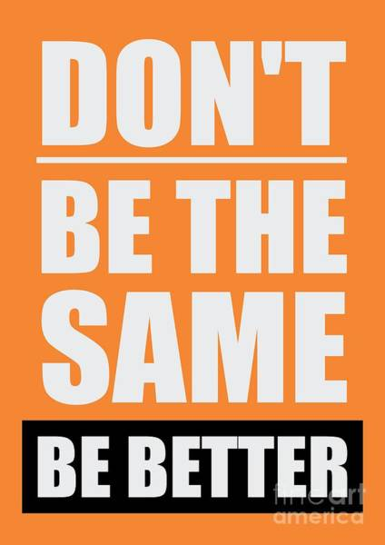 Wall Art - Digital Art - Don't Be The Same Be Better Inspiratiopnal Quotes Poster by Lab No 4 The Quotography Department