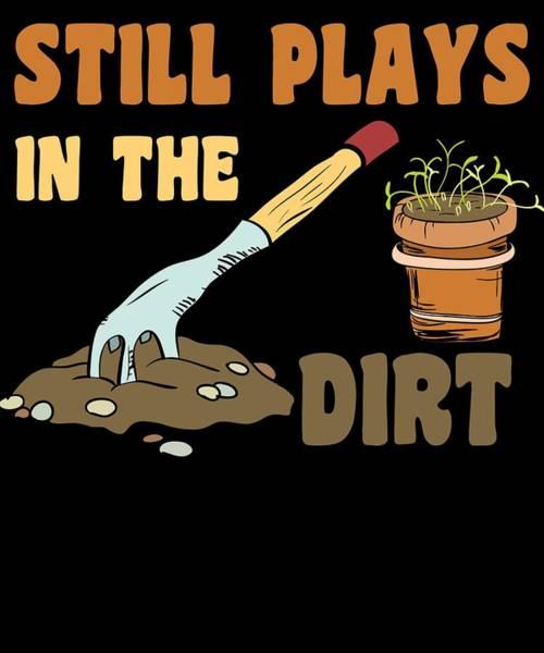 Organic Gardening Drawing - Gardening Still Plays In Dirt Gardener by Kanig Designs